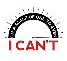 One A Scale of One To Even, I Can't T-shirts Photographic Print