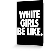WHITE GIRLS BE LIKE. Greeting Card