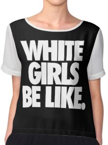 WHITE GIRLS BE LIKE. Chiffon Top
