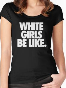 WHITE GIRLS BE LIKE. Women's Fitted Scoop T-Shirt