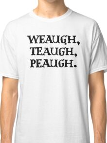WEAUGH, TEAUGH, PEAUGH. Classic T-Shirt