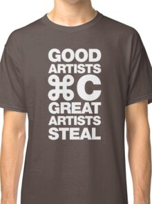 Good artists copy, great artists steal Classic T-Shirt