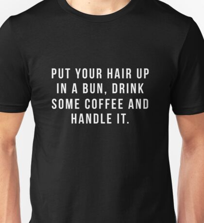 Put Your Hair Up In A Bun, Drink Some Coffee And Handle It. Unisex T-Shirt