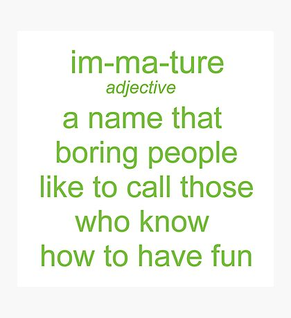 Immature. A Name Boring People Call Fun People Photographic Print