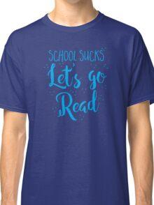 School sucks let's go READ Classic T-Shirt