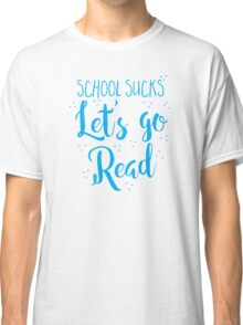 School sucks let's go READ Classic T-Shirt