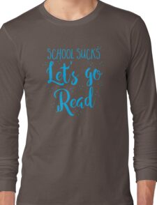 School sucks let's go READ Long Sleeve T-Shirt