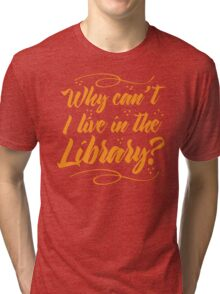 Why can't I live in the Library? Tri-blend T-Shirt