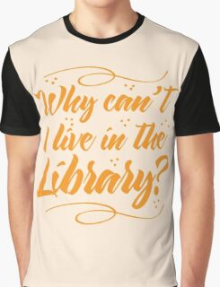 Why can't I live in the Library? Graphic T-Shirt