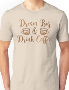 DREAM BIG and DRINK COFFEE Unisex T-Shirt