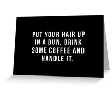 Put Your Hair Up In A Bun, Drink Some Coffee And Handle It. Greeting Card