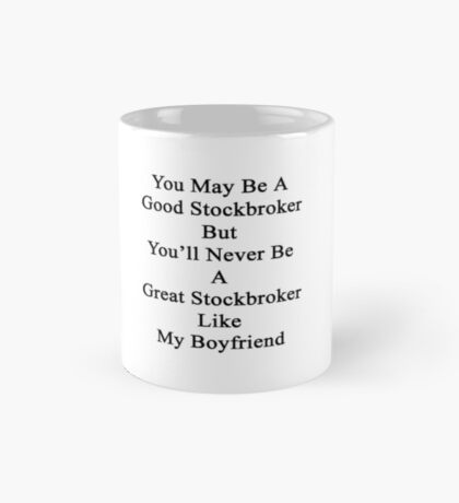 You May Be A Good Stockbroker But You'll Never Be A Great Stockbroker Like My Boyfriend  Mug