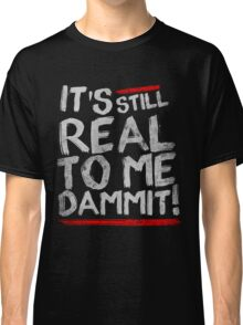 IT'S STILL REAL TO ME DAMMIT! Classic T-Shirt