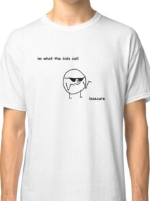 Im what the kids call, insecure Classic T-Shirt