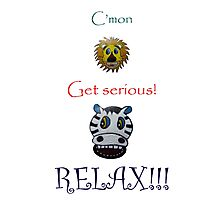 C'mon Get serious! RELAX! Photographic Print