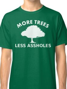 More trees, less assholes Classic T-Shirt