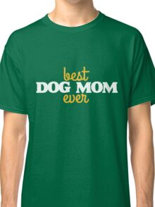 Best dog mom ever Classic T-Shirt