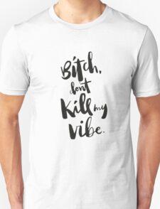 Bitch dont  kill my vibe Unisex T-Shirt