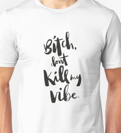 Bitch dont  kill my vibe Unisex T-Shirt