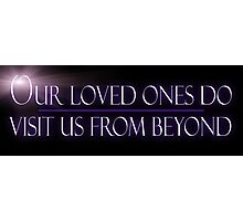 Our Loved Ones Do Visit Us From Beyond Photographic Print