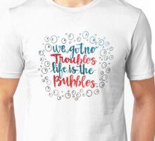 We Got No Troubles Life is the Bubbles Unisex T-Shirt
