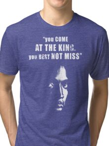 You come at the King, you best not miss ! Tri-blend T-Shirt