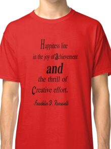Happiness line in the joy of achivement and the thrill of creative effort. Franklin d. roosevelt Classic T-Shirt