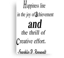 Happiness line in the joy of achivement and the thrill of creative effort. Franklin d. roosevelt Canvas Print