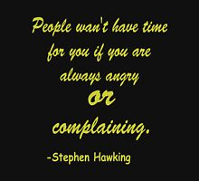 people wan't have time for you if you are always angry or complaining. -Stephen Hawking Unisex T-Shirt