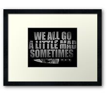 We All Go A Little Mad Sometimes... Framed Print