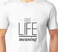 Give Life Meaning Unisex T-Shirt