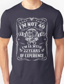 I'm Not 40 - I'm 18 With 22 Years Of Experience T-Shirt