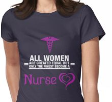 All Women Are Created Equal But Only The Finest Become A Nurse Womens Fitted T-Shirt