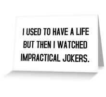 I used to have a life but then i watched impractical jokers tshirt Greeting Card