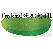 I'm kind if a big dill Poster