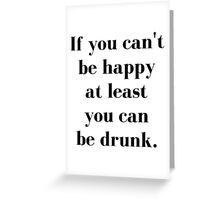 If You Can't Be Happy At Least You Can Be Drunk Greeting Card