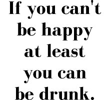 If You Can't Be Happy At Least You Can Be Drunk Photographic Print