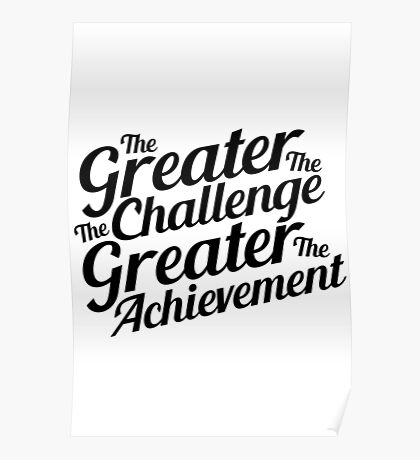 The Greater The Challenge The Greater The Achievement  Poster