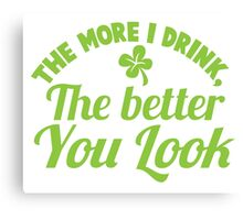 The more I drink the better you look! Canvas Print