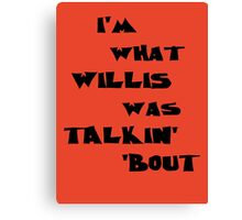 I'm what Willis was talkin' 'bout Canvas Print