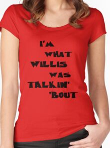 I'm what Willis was talkin' 'bout Women's Fitted Scoop T-Shirt
