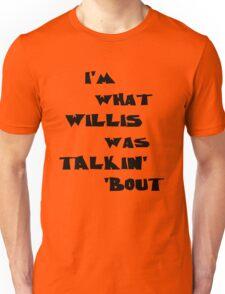 I'm what Willis was talkin' 'bout Unisex T-Shirt