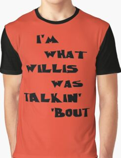 I'm what Willis was talkin' 'bout Graphic T-Shirt