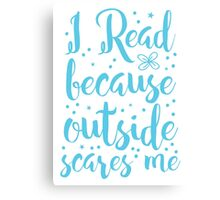 I read because outside SCARES ME! Canvas Print