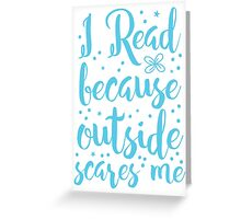 I read because outside SCARES ME! Greeting Card