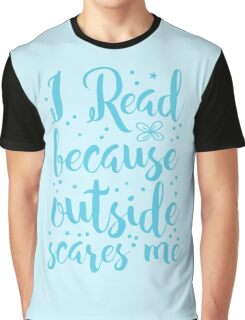 I read because outside SCARES ME! Graphic T-Shirt