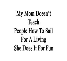 My Mom Doesn't Teach People How To Sail For A Living She Does It For Fun Photographic Print