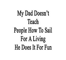 My Dad Doesn't Teach People How To Sail For A Living He Does It For Fun  Photographic Print