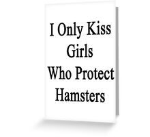 I Only Kiss Girls Who Protect Hamsters  Greeting Card