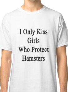 I Only Kiss Girls Who Protect Hamsters  Classic T-Shirt